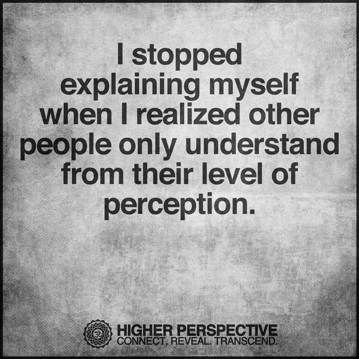 I stopped explaining myself when I realized other people only understand from their level of perception... and we are all on our level of learning so don't blame someone because they're below or above you - we're all learning as best we can... ;-)
