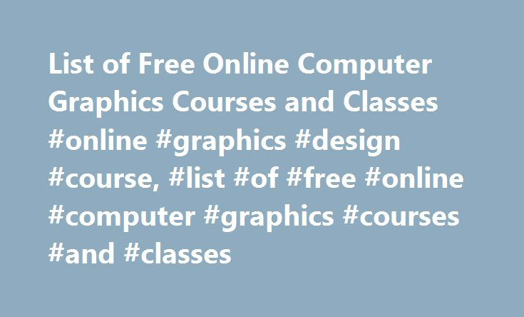 List of Free Online Computer Graphics Courses and Classes #online #graphics #design #course, #list #of #free #online #computer #graphics #courses #and #classes http://hong-kong.remmont.com/list-of-free-online-computer-graphics-courses-and-classes-online-graphics-design-course-list-of-free-online-computer-graphics-courses-and-classes/  # List of Free Online Computer Graphics Courses and Classes Free Computer Graphics Course List Massachusetts Institute of Technology Algorithms for Computer…