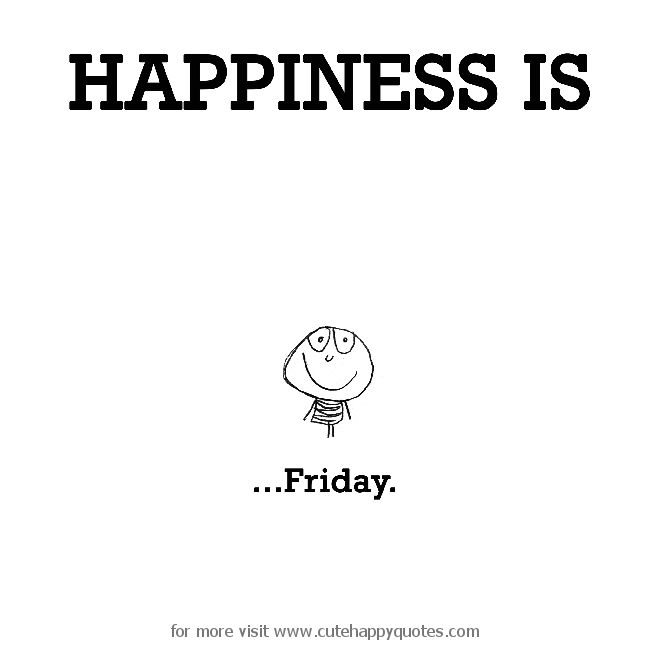 Happiness is, Friday. - Cute Happy Quotes