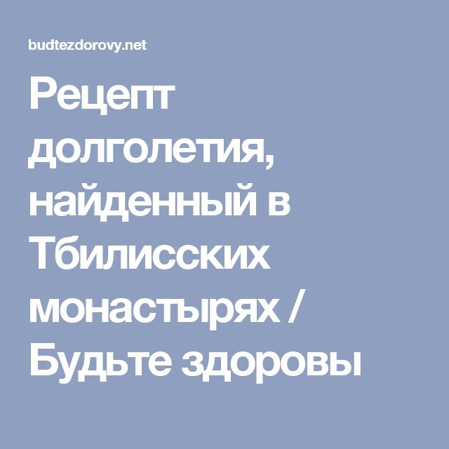 Рецепт долголетия, найденный в Тбилисских монастырях / Будьте здоровы