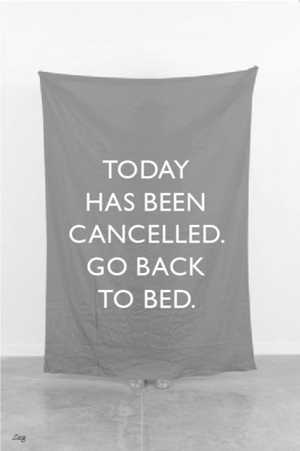 "Today's Advice: ""Today has been cancelled go back to bed"". #Quote"