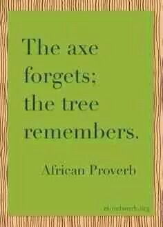 All are guilty of being the axe at some time in their life whether it's intended or not but when you are the tree that's karma giving you a reminder.