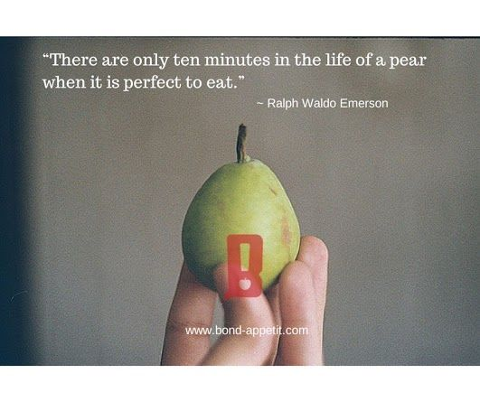 """There are only ten minutes in the life of a pear when it is perfect to eat."" ~ Ralph Waldo Emerson"