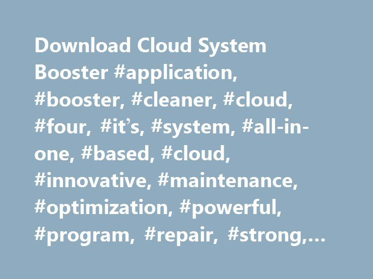 Download Cloud System Booster #application, #booster, #cleaner, #cloud, #four, #it's, #system, #all-in-one, #based, #cloud, #innovative, #maintenance, #optimization, #powerful, #program, #repair, #strong, #system, #tool, #with http://namibia.remmont.com/download-cloud-system-booster-application-booster-cleaner-cloud-four-it%c2%92s-system-all-in-one-based-cloud-innovative-maintenance-optimization-powerful-program-repair/  # Cloud System Booster 3.6.69 Cloud System Booster is a new innovative…