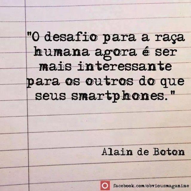 """""""O desafio para a raça humana agora é ser mais interessante para os outros do que seus smartphones.""""  - Alain de Boton"""