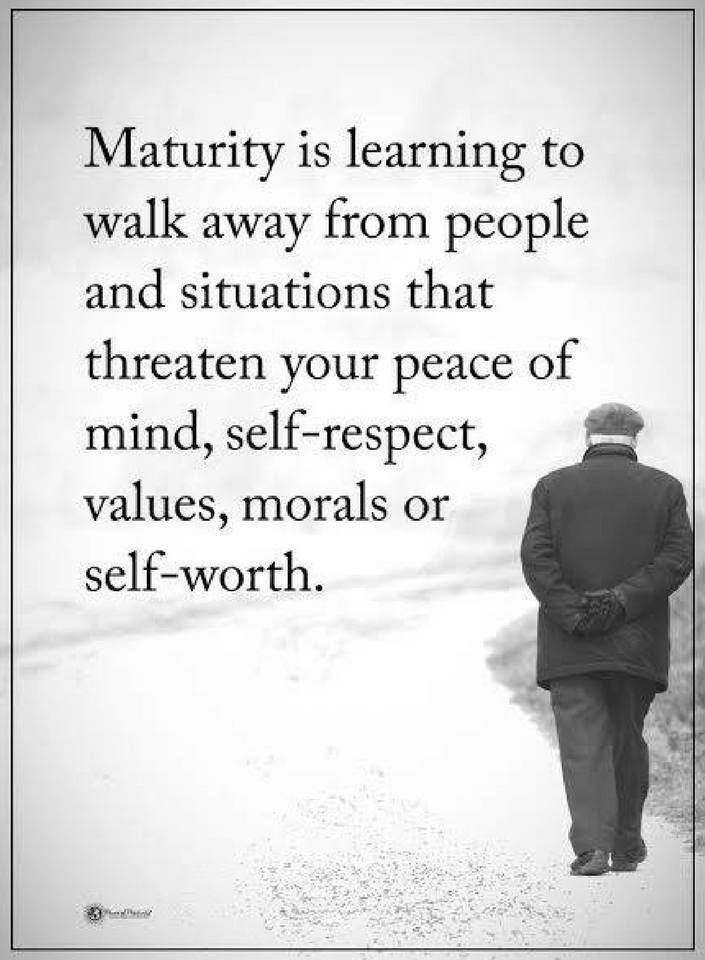 Quotes Maturity is learning to walk away from people and situations that threaten your peace of mind, self-respect, values, morals or self-worth.