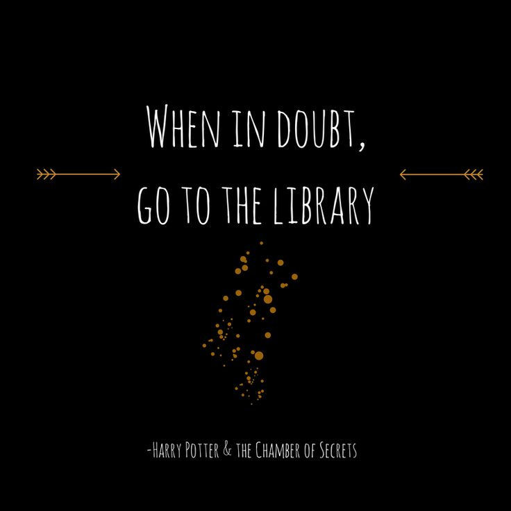 """""""When in doubt, go to the library."""" - from Harry Potter and the Chamber of Secrets"""