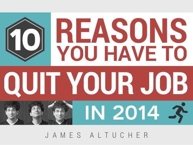 10 Reasons You Have To Quit Your Job In 2014 by JamesAltucher via slideshare #career #careeradvice | Pinned by www.CareersInspired.com