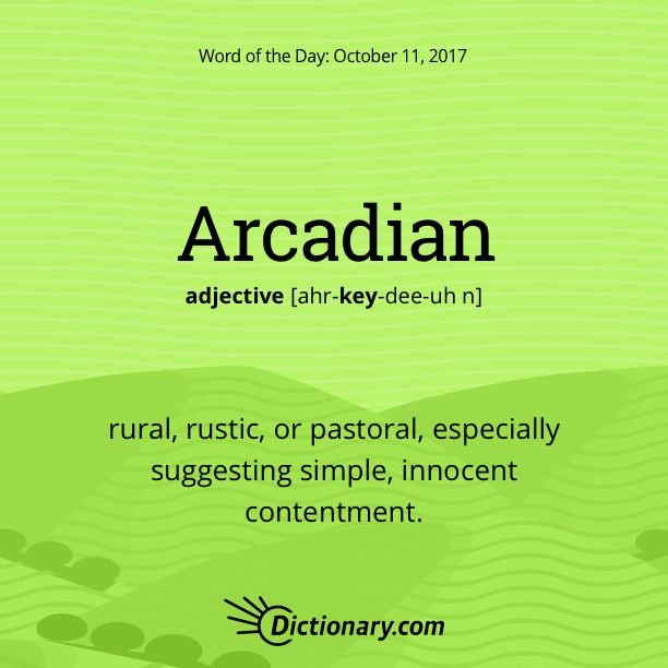 Dictionary.com's Word of the Day - Arcadian - rural, rustic, or pastoral, especially suggesting simple, innocent contentment.