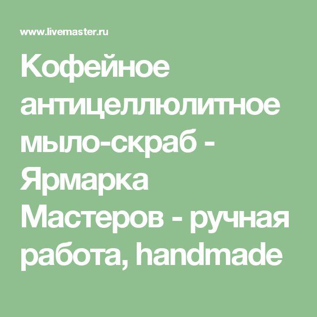 Кофейное антицеллюлитное мыло-скраб - Ярмарка Мастеров - ручная работа, handmade