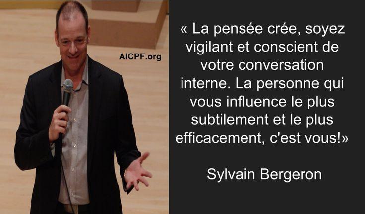 « La pensée crée, soyez vigilant et conscient de votre conversation interne. La personne qui vous influence le plus subtilement et le plus efficacement, c'est vous!» - Sylvain Bergeron