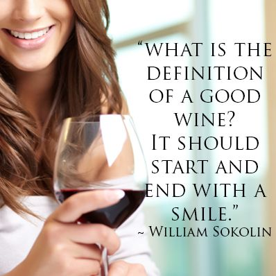 What is the definition of a good wine? It should start and end with a smile. ~ William Sokolin