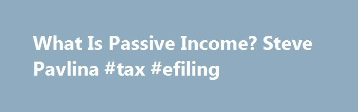 What Is Passive Income? Steve Pavlina #tax #efiling http://incom.remmont.com/what-is-passive-income-steve-pavlina-tax-efiling/  #passive income # What Is Passive Income? I want to kick off this passive income series by clarifying what I mean by passive income. I prefer to define passive income fairly broadly as revenue you earn even when you aren t actively working. Another name for passive income is residual income . By contrast active Continue Reading