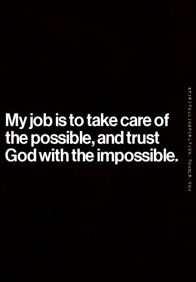 My job is to take care of the possible, and trust God with the impossible.