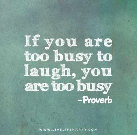 If you are too busy to laugh, you are too busy. - Proverb