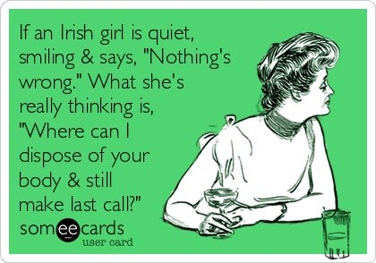 If an Irish girl is quiet, smiling & says, 'Nothing's wrong.' But what she's really thinking is: 'Where can I dispose of your body still make last call?'