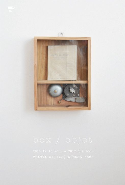 "box / objet  [会場]CLASKA Gallery & Shop ""DO"" 本店(CLASKA 2F) [会期]2016年12月10日(土)~2017年1月9日(月祝) 11:00~19:00 *12月31日(土)~1月3日(火) は休業。1月4日(水) より通常営業。"