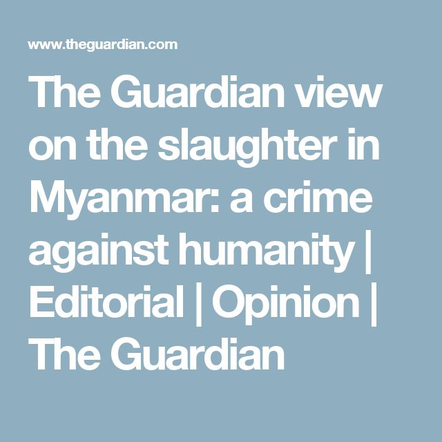 The Guardian view on the slaughter in Myanmar: a crime against humanity   Editorial   Opinion   The Guardian