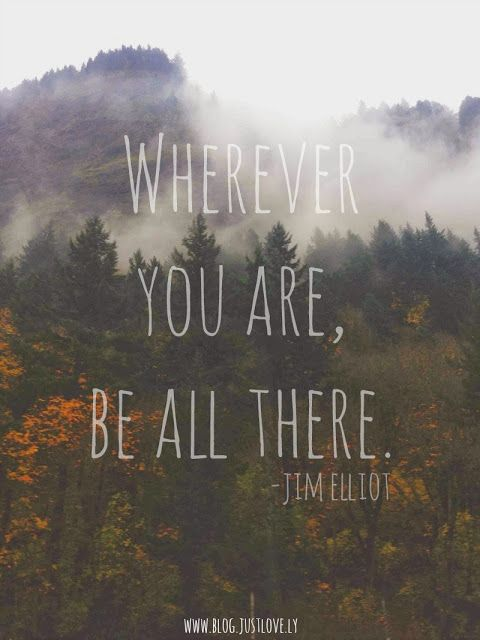 wherever you are, be all there