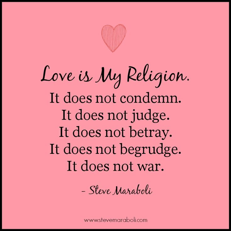 """""""Love is my religion.  It does not condemn. It does not judge. It does not betray. It does not begrudge. It does not war."""" - Steve Maraboli #quote"""