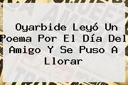 http://tecnoautos.com/wp-content/uploads/imagenes/tendencias/thumbs/oyarbide-leyo-un-poema-por-el-dia-del-amigo-y-se-puso-a-llorar.jpg Dia Del Amigo. Oyarbide leyó un poema por el Día del Amigo y se puso a llorar, Enlaces, Imágenes, Videos y Tweets - http://tecnoautos.com/actualidad/dia-del-amigo-oyarbide-leyo-un-poema-por-el-dia-del-amigo-y-se-puso-a-llorar/