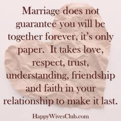 TEXT:  Marriage does not guarantee you will be together forever, it's only paper.  It takes love, respect, trust, understanding, friendship and faith in your relationship  …