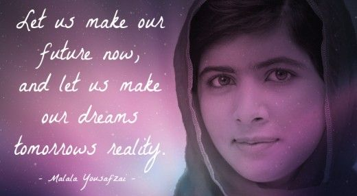 Let us make our future now, and let us make our dreams tomorrows reality. Malala Yousafzai