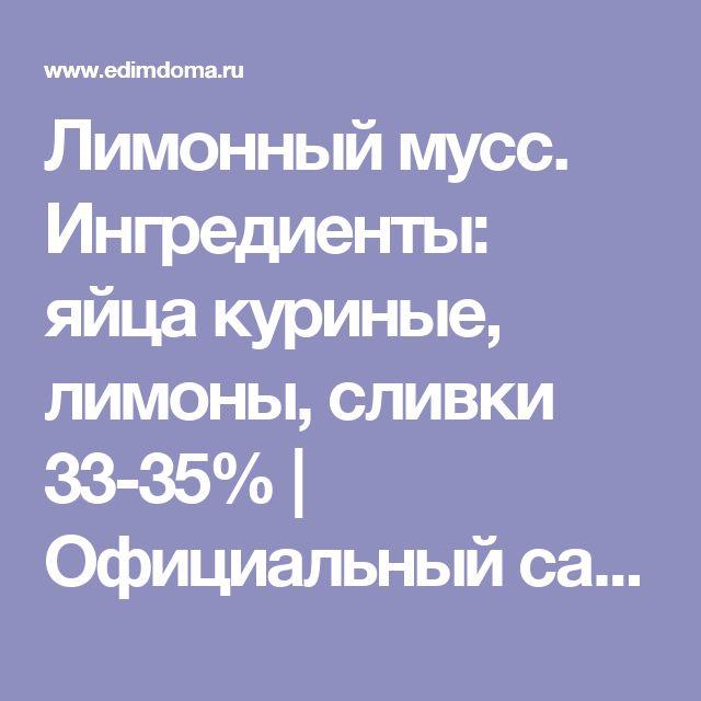 Лимонный мусс. Ингредиенты: яйца куриные, лимоны, сливки 33-35%   Официальный сайт кулинарных рецептов Юлии Высоцкой