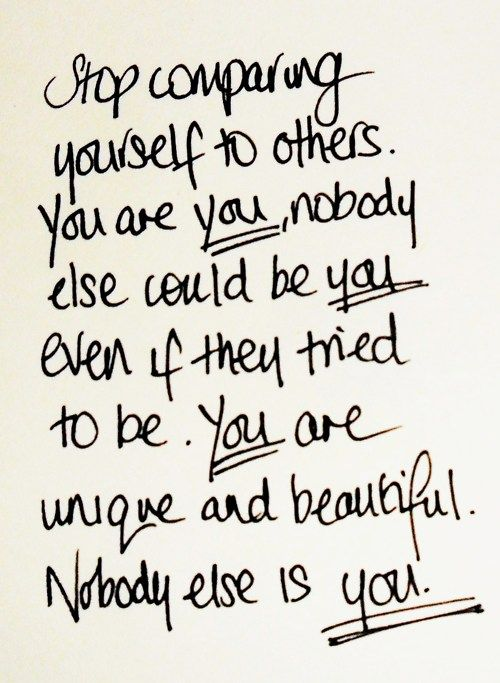Stop comparing yourself to others. You are you, nobody else could be you even if they tried to be. You are unique and beautiful. Nobody else is you.