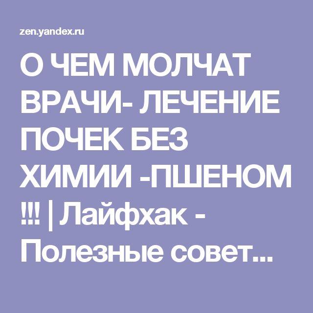 О ЧЕМ МОЛЧАТ ВРАЧИ- ЛЕЧЕНИЕ ПОЧЕК БЕЗ ХИМИИ -ПШЕНОМ !!! | Лайфхак - Полезные советы | Яндекс Дзен