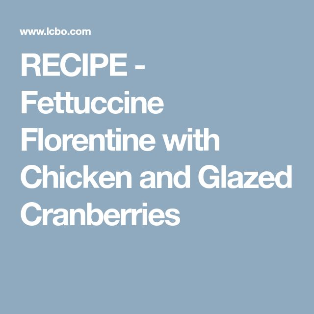RECIPE - Fettuccine Florentine with Chicken and Glazed Cranberries