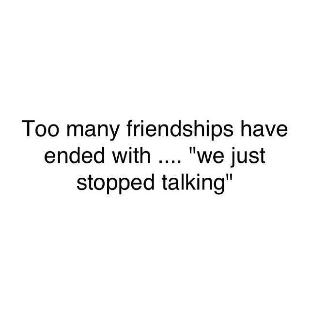 Too many friendships have ended with......we just stopped talking.