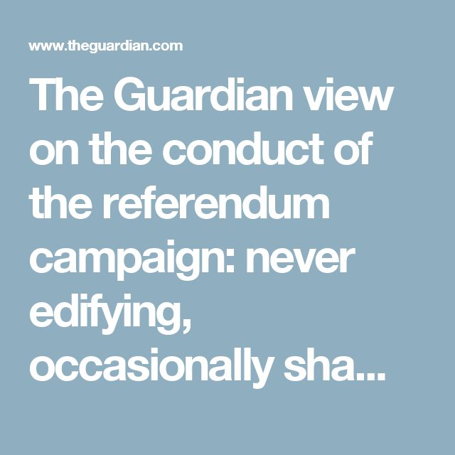 The Guardian view on the conduct of the referendum campaign: never edifying, occasionally shaming   Editorial   Opinion   The Guardian