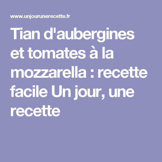 Tian d'aubergines et tomates à la mozzarella : recette facile Un jour, une recette
