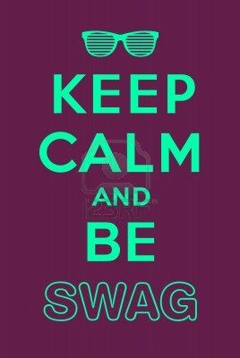 Keep calm and be swag!!! HA,HA,HA,HA,HA,HA,HA,HA,HA,HA,HA,HA,HA,HA,HA,HA,HA,HA,HA,HA!