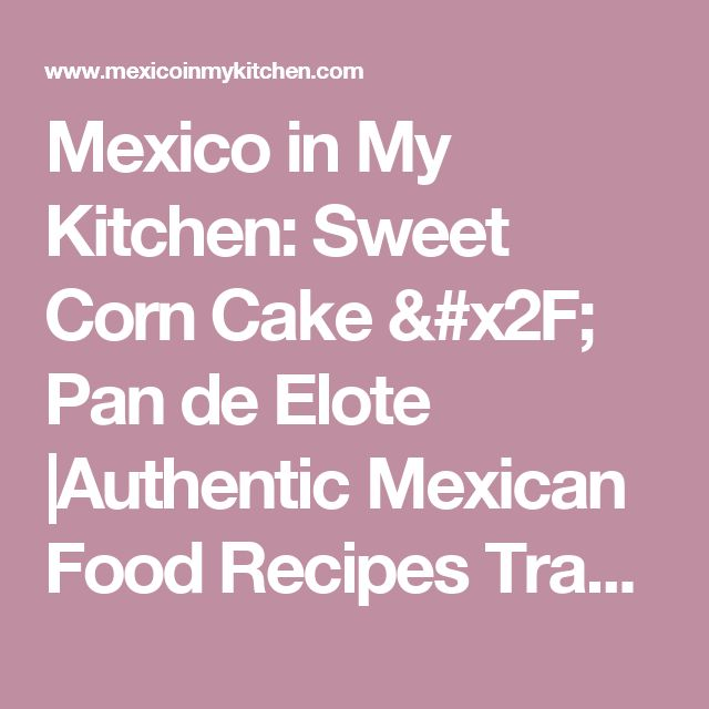Mexico in My Kitchen: Sweet Corn Cake / Pan de Elote       |Authentic Mexican Food Recipes Traditional Blog