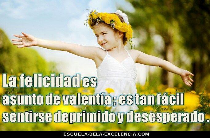 La felicidad es un asunto de valentía; es tan fácil sentirse deprimido y desesperado.
