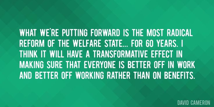 Quote by David Cameron => What we're putting forward is the most radical reform of the welfare state... for 60 years. I think it will have a transformative effect in making sure that everyone is better off in work and better off working rather than on benefits.