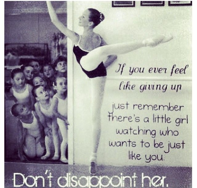 If you ever feel like giving up just remember there's a little girl watching who wants to be just like you... Don't disappoint her.
