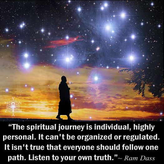 """""""The spiritual journey is individual, highly personal. It can't be organized or regulated. It isn't true that everyone should follow one path. Listen to your own truth."""" ~ Ram Dass ..*"""