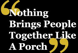So True! :) NOTHING BRINGS PEOPLE TOGETHER LIKE A PORCH
