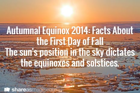 Autumnal Equinox 2014: Facts About the First Day ofFall The sun's position in the sky dictates the equinoxes and solstices.