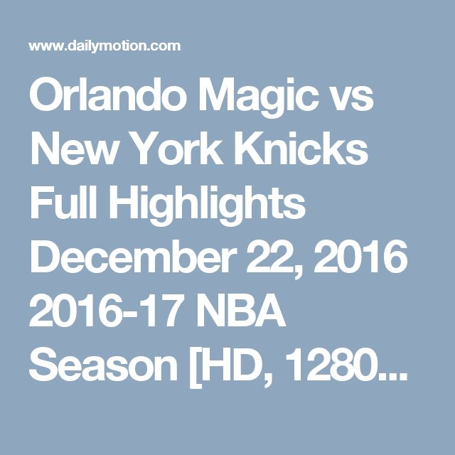 Orlando Magic vs New York Knicks  Full Highlights  December 22, 2016  2016-17 NBA Season [HD, 1280x720p] - Video Dailymotion
