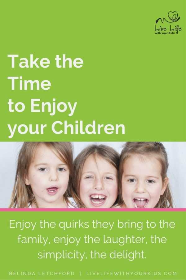 Take the time to enjoy your children - live in the moment and notice the little things.