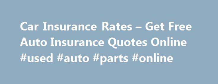 Car Insurance Rates – Get Free Auto Insurance Quotes Online #used #auto #parts #online http://auto.remmont.com/car-insurance-rates-get-free-auto-insurance-quotes-online-used-auto-parts-online/  #free auto insurance quotes # Car Insurance Rates Car Insurance Rates is your ultimate online resource for auto insurance. We provide company reviews, vehicle purchasing advice, claims help, valuable information on all types of policies, and more! Let's face it. You have to insure your vehicle, and…
