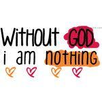 without GOD i am n o t h i n g