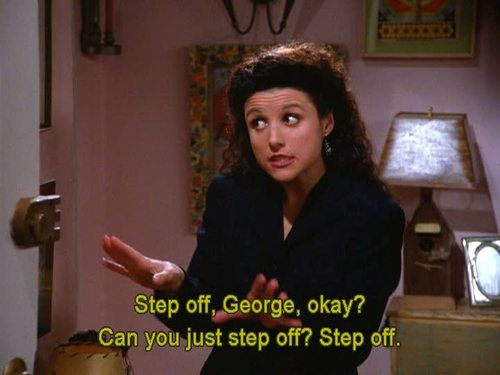 """Step off, George"" /// Seinfeld (frm one of my fav epi's)"