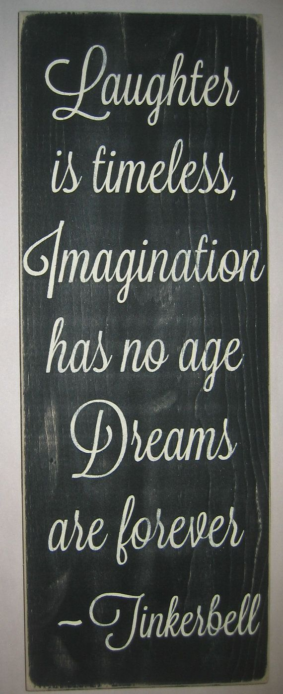 Laughter is timeless, Imagination has no age, Dreams are forever  -Tinkerbell