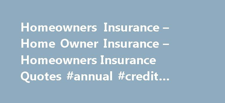 Homeowners Insurance – Home Owner Insurance – Homeowners Insurance Quotes #annual #credit #report http://remmont.com/homeowners-insurance-home-owner-insurance-homeowners-insurance-quotes-annual-credit-report/  #home owners insurance # Homeowners Insurance – Home Owner Insurance – Homeowners Insurance Quotes: Find out what you need: In today's hectic world it's more important than ever to make a smart and informed decision about your financial and homeowners insurance needs. That's why at…