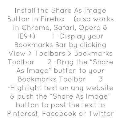 "Install the Share As Image Button in Firefox    (also works in Chrome, Safari, Opera & IE9+)        1 -Display your Bookmarks Bar by clicking View > Toolbars > Bookmarks Toolbar      2 -Drag the ""Share As Image"" button to your Bookmarks Toolbar      3 -Highlight text on any website & push the ""Share As Image"" button to post the text to Pinterest, Facebook or Twitter"